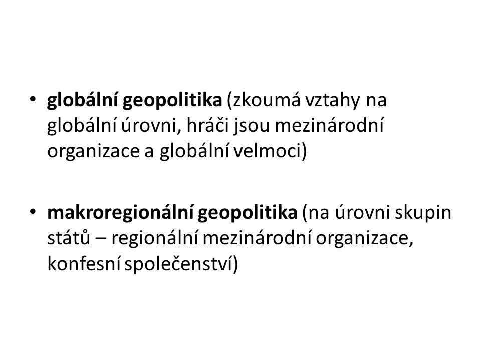 globální geopolitika (zkoumá vztahy na globální úrovni, hráči jsou mezinárodní organizace a globální velmoci)
