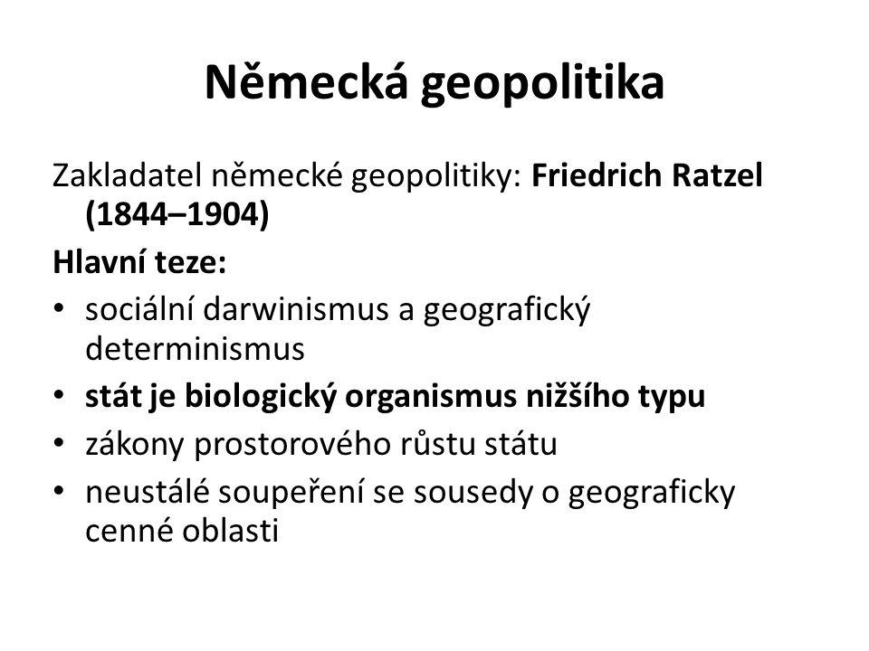 Německá geopolitika Zakladatel německé geopolitiky: Friedrich Ratzel (1844–1904) Hlavní teze: sociální darwinismus a geografický determinismus.
