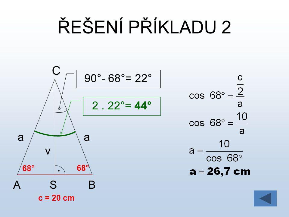 ŘEŠENÍ PŘÍKLADU 2 A B C a c = 20 cm 68° v 90°- 68°= 22° 2 . 22°= 44° S