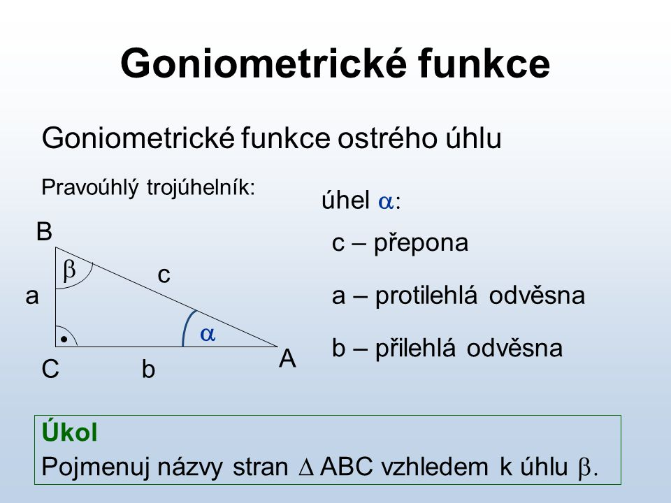 Goniometrické funkce Goniometrické funkce ostrého úhlu úhel a: B