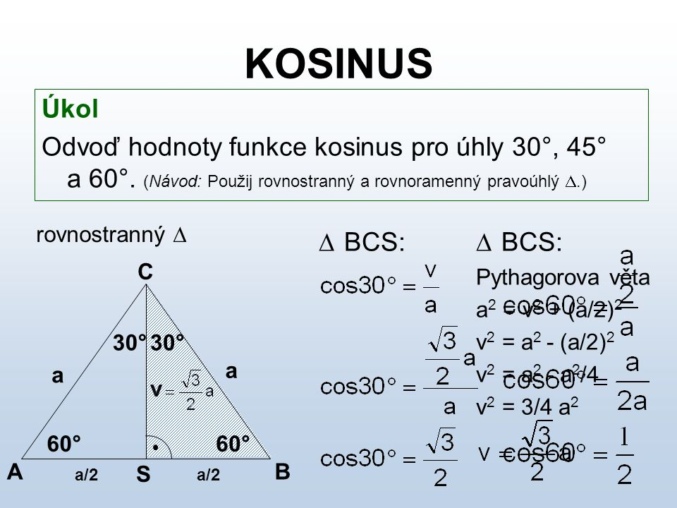 KOSINUS Úkol. Odvoď hodnoty funkce kosinus pro úhly 30°, 45° a 60°. (Návod: Použij rovnostranný a rovnoramenný pravoúhlý .)