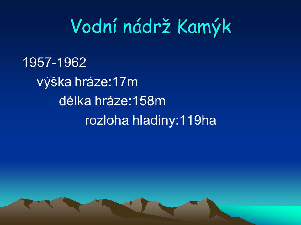 Vodní nádrž Kamýk 1957-1962 výška hráze:17m délka hráze:158m