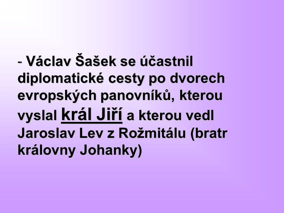 Václav Šašek se účastnil diplomatické cesty po dvorech evropských panovníků, kterou vyslal král Jiří a kterou vedl Jaroslav Lev z Rožmitálu (bratr královny Johanky)