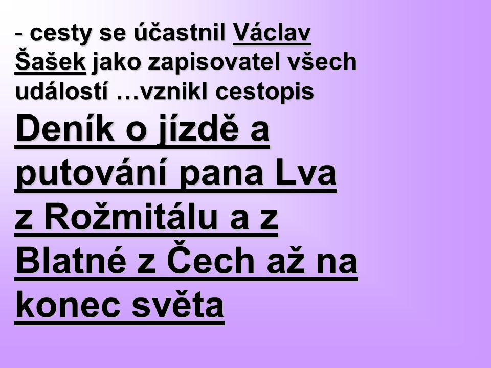 cesty se účastnil Václav Šašek jako zapisovatel všech událostí …vznikl cestopis Deník o jízdě a putování pana Lva z Rožmitálu a z Blatné z Čech až na konec světa