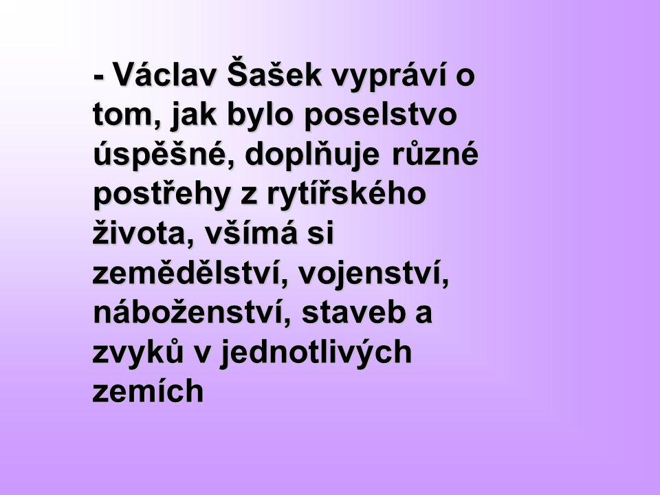 - Václav Šašek vypráví o tom, jak bylo poselstvo úspěšné, doplňuje různé postřehy z rytířského života, všímá si zemědělství, vojenství, náboženství, staveb a zvyků v jednotlivých zemích