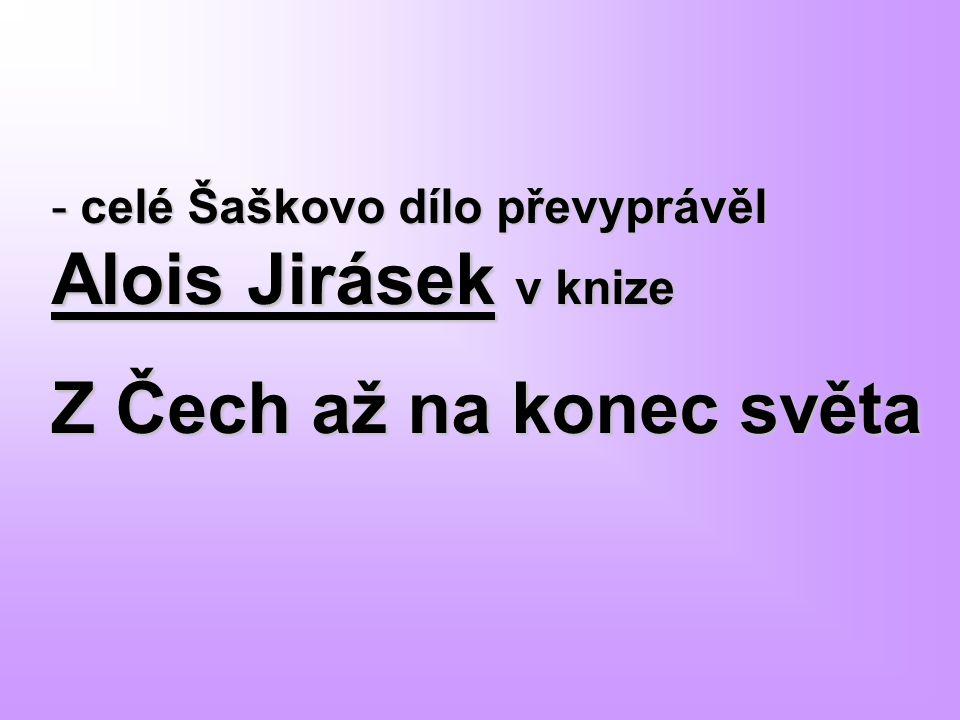 celé Šaškovo dílo převyprávěl Alois Jirásek v knize