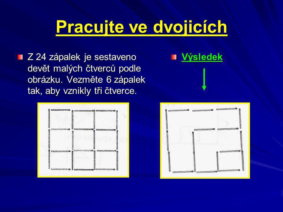 Pracujte ve dvojicích Z 24 zápalek je sestaveno devět malých čtverců podle obrázku. Vezměte 6 zápalek tak, aby vznikly tři čtverce.