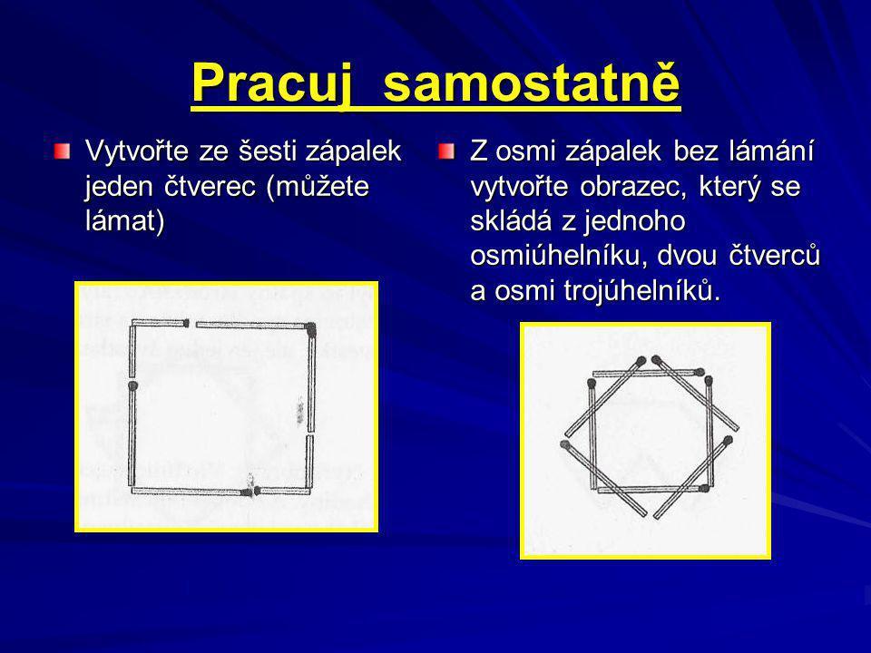 Pracuj samostatně Vytvořte ze šesti zápalek jeden čtverec (můžete lámat)