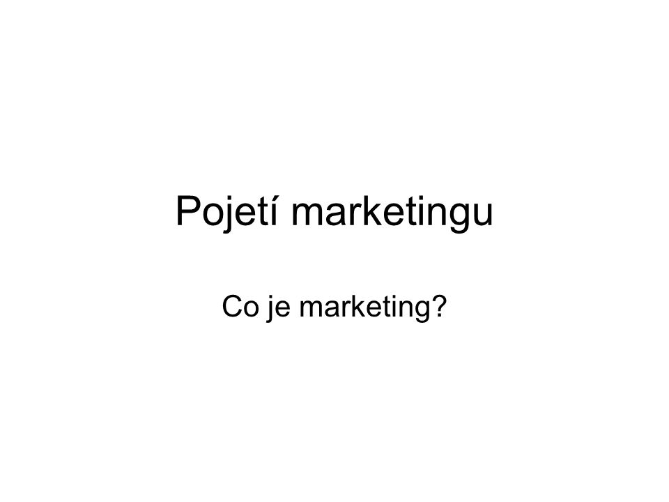 Pojetí marketingu Co je marketing