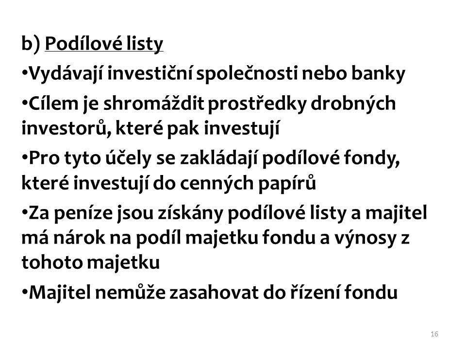 b) Podílové listy Vydávají investiční společnosti nebo banky. Cílem je shromáždit prostředky drobných investorů, které pak investují.