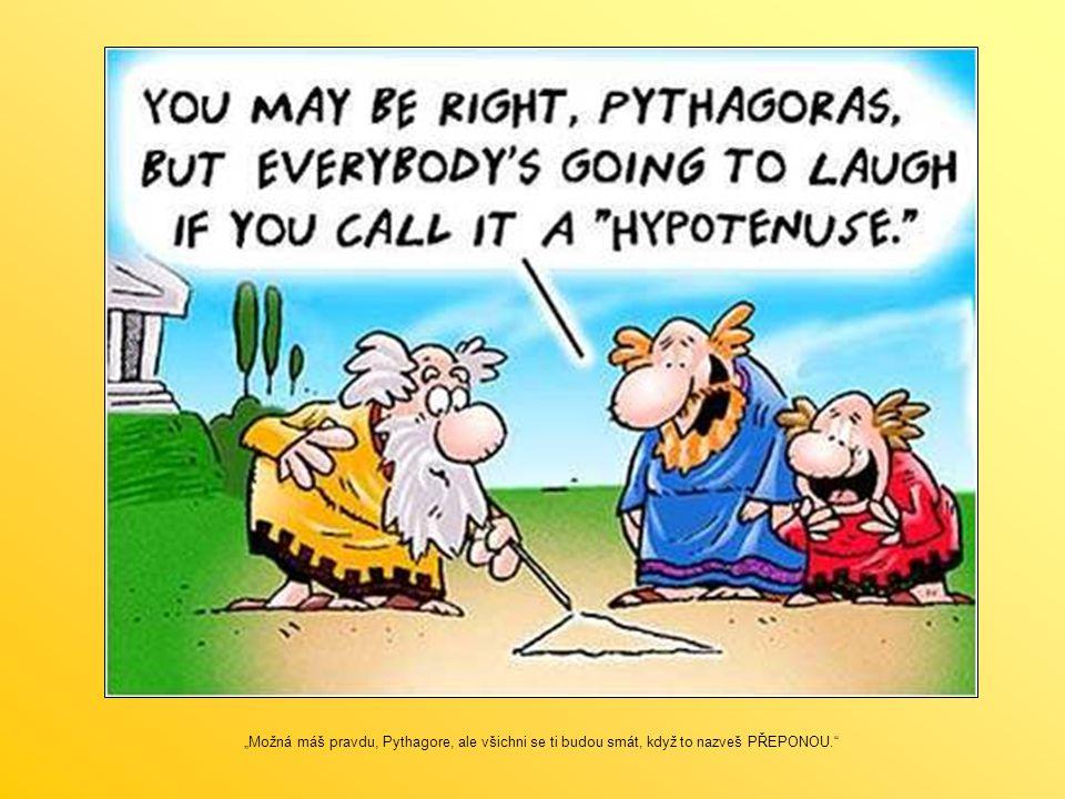 """""""Možná máš pravdu, Pythagore, ale všichni se ti budou smát, když to nazveš PŘEPONOU."""