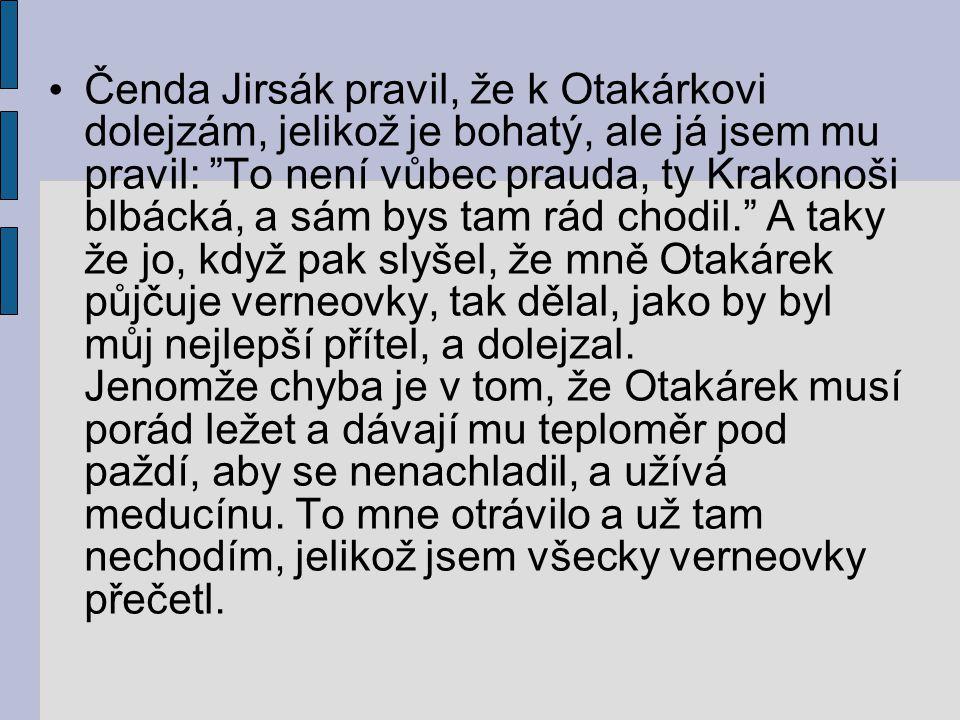 Čenda Jirsák pravil, že k Otakárkovi dolejzám, jelikož je bohatý, ale já jsem mu pravil: To není vůbec prauda, ty Krakonoši blbácká, a sám bys tam rád chodil. A taky že jo, když pak slyšel, že mně Otakárek půjčuje verneovky, tak dělal, jako by byl můj nejlepší přítel, a dolejzal.
