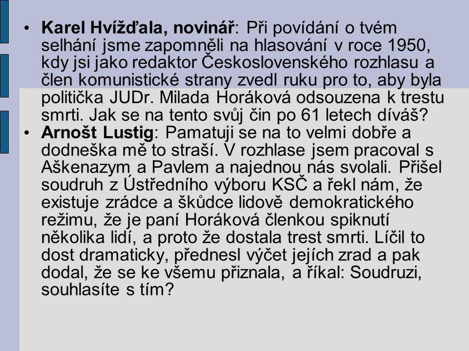Karel Hvížďala, novinář: Při povídání o tvém selhání jsme zapomněli na hlasování v roce 1950, kdy jsi jako redaktor Československého rozhlasu a člen komunistické strany zvedl ruku pro to, aby byla politička JUDr. Milada Horáková odsouzena k trestu smrti. Jak se na tento svůj čin po 61 letech díváš