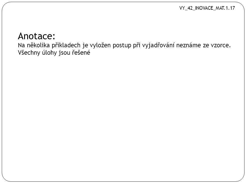 VY_42_INOVACE_MAT.1.17 Anotace: Na několika příkladech je vyložen postup při vyjadřování neznáme ze vzorce.