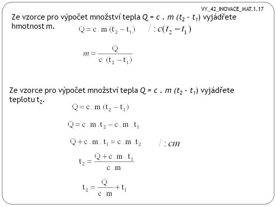 VY_42_INOVACE_MAT.1.17 Ze vzorce pro výpočet množství tepla Q = c . m (t2 – t1) vyjádřete hmotnost m.