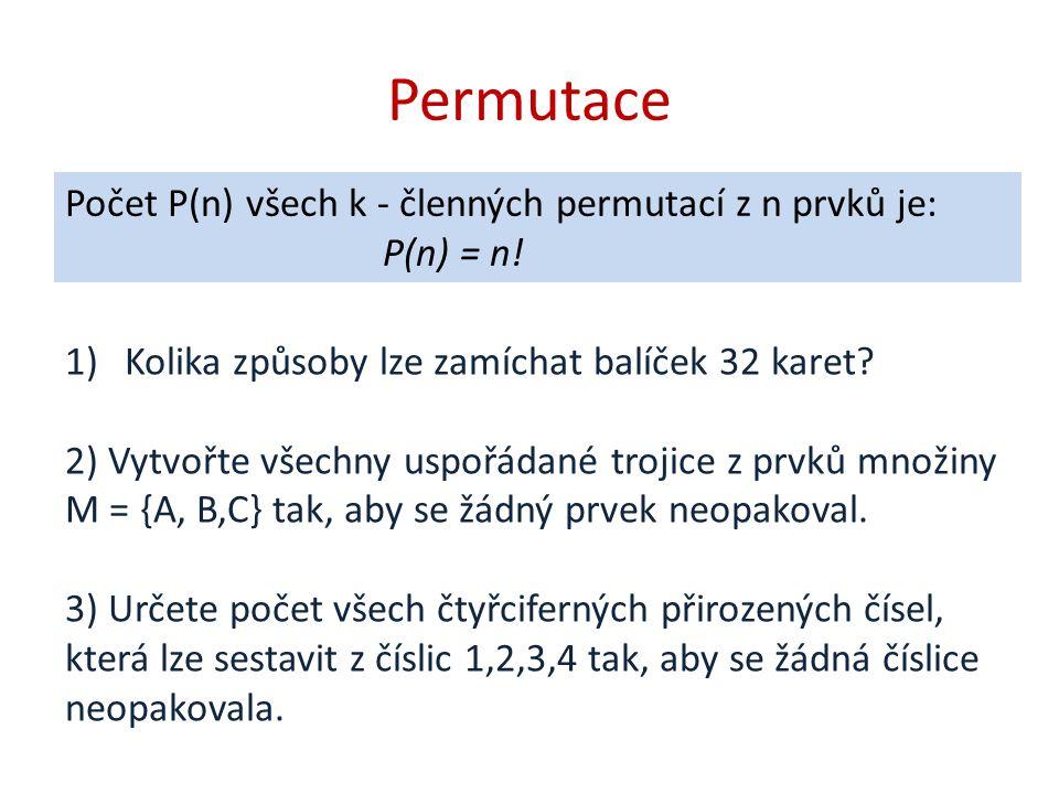 Permutace Počet P(n) všech k - členných permutací z n prvků je: P(n) = n! Kolika způsoby lze zamíchat balíček 32 karet