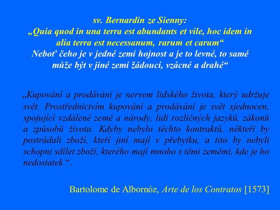 """sv. Bernardin ze Sienny: """"Quia quod in una terra est abundants et vile, hoc idem in alia terra est necessanum, rarum et carum Neboť čeho je v jedné zemi hojnost a je to levné, to samé může být v jiné zemi žádoucí, vzácné a drahé"""