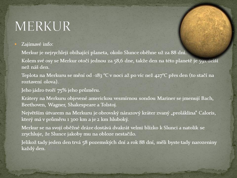 MERKUR Zajímavé info: Merkur je nejrychleji obíhající planeta, okolo Slunce oběhne už za 88 dní.