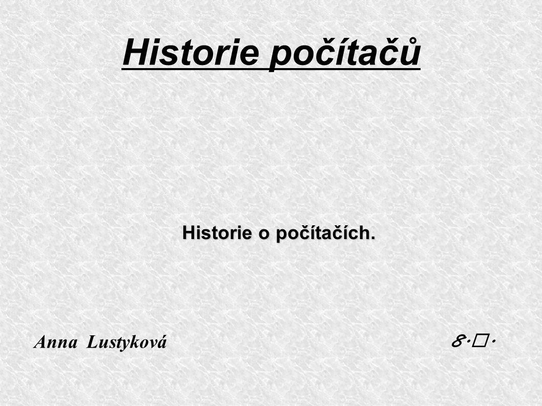 Historie počítačů Historie o počítačích. Anna Lustyková 8.A.