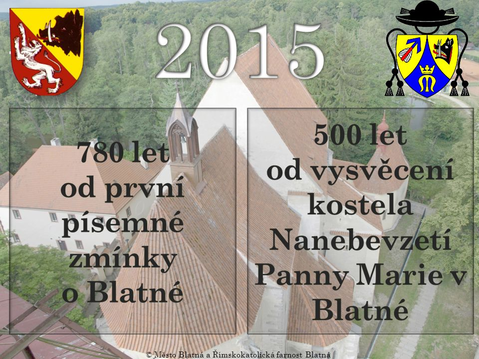 2015 780 let. od první písemné zmínky. o Blatné. 500 let. od vysvěcení kostela Nanebevzetí Panny Marie v Blatné.