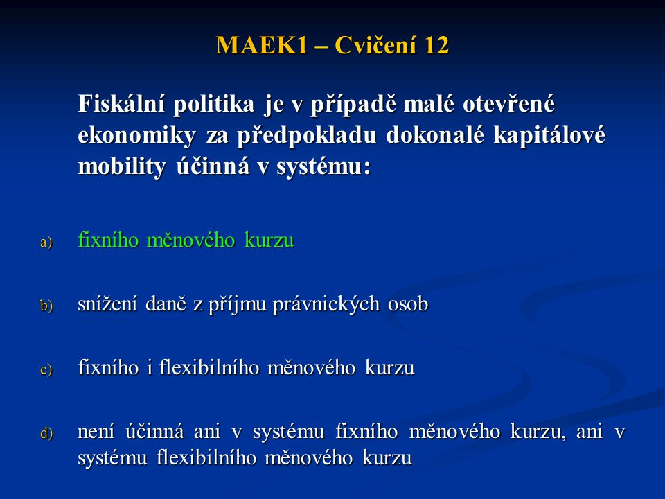 MAEK1 – Cvičení 12 Fiskální politika je v případě malé otevřené ekonomiky za předpokladu dokonalé kapitálové mobility účinná v systému: