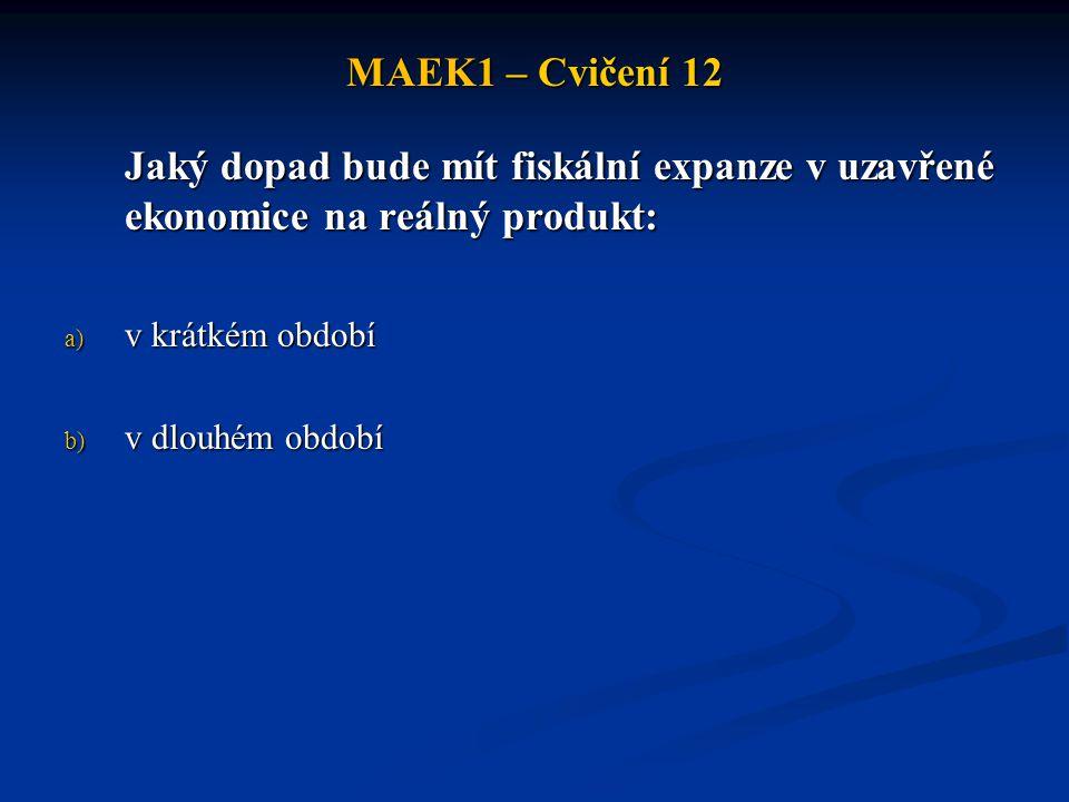 MAEK1 – Cvičení 12 Jaký dopad bude mít fiskální expanze v uzavřené ekonomice na reálný produkt: v krátkém období.