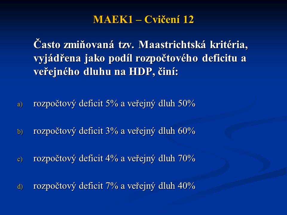 MAEK1 – Cvičení 12 Často zmiňovaná tzv. Maastrichtská kritéria, vyjádřena jako podíl rozpočtového deficitu a veřejného dluhu na HDP, činí: