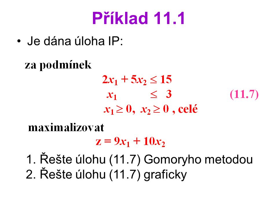 Příklad 11.1 Je dána úloha IP: Řešte úlohu (11.7) Gomoryho metodou