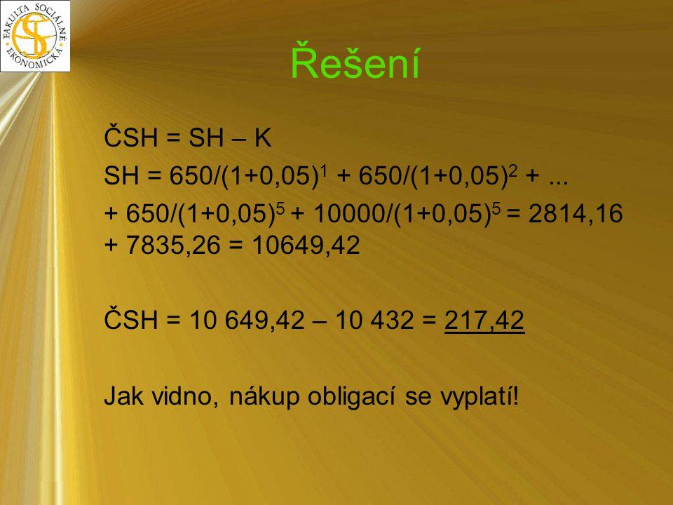 Řešení ČSH = SH – K SH = 650/(1+0,05)1 + 650/(1+0,05)2 + ...