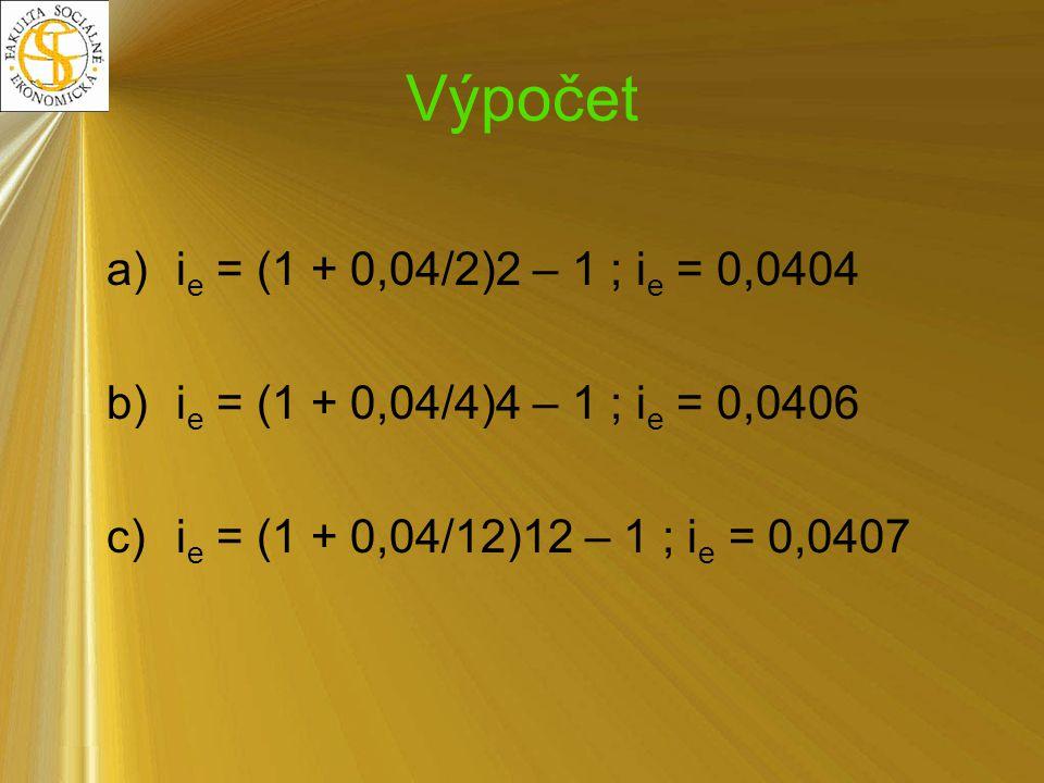 Výpočet ie = (1 + 0,04/2)2 – 1 ; ie = 0,0404. ie = (1 + 0,04/4)4 – 1 ; ie = 0,0406.