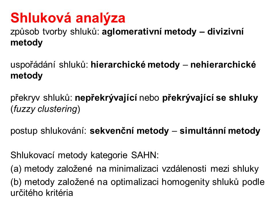 Shluková analýza způsob tvorby shluků: aglomerativní metody – divizivní metody. uspořádání shluků: hierarchické metody – nehierarchické metody.