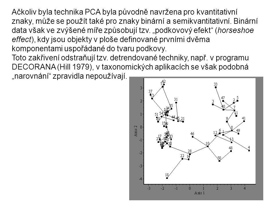 """Ačkoliv byla technika PCA byla původně navržena pro kvantitativní znaky, může se použít také pro znaky binární a semikvantitativní. Binární data však ve zvýšené míře způsobují tzv. """"podkovový efekt (horseshoe effect), kdy jsou objekty v ploše definované prvními dvěma komponentami uspořádané do tvaru podkovy."""
