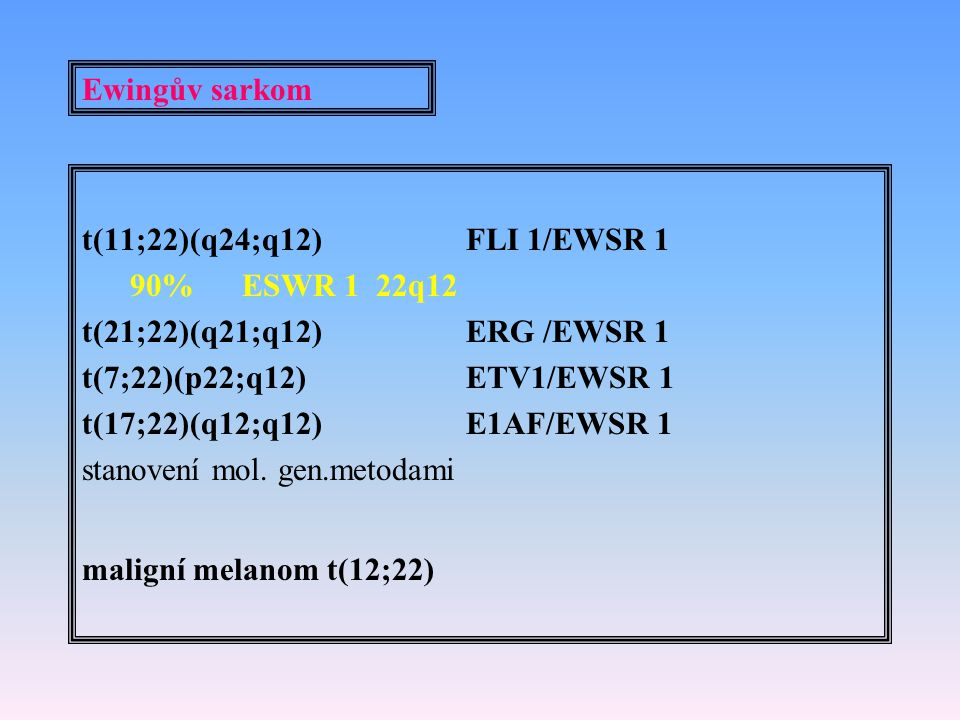 Ewingův sarkom t(11;22)(q24;q12) FLI 1/EWSR 1. 90% ESWR 1 22q12. t(21;22)(q21;q12) ERG /EWSR 1.