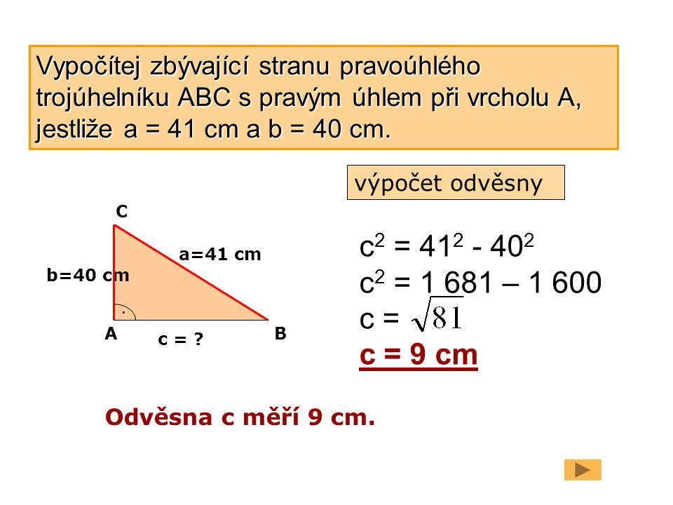 Vypočítej zbývající stranu pravoúhlého trojúhelníku ABC s pravým úhlem při vrcholu A, jestliže a = 41 cm a b = 40 cm.