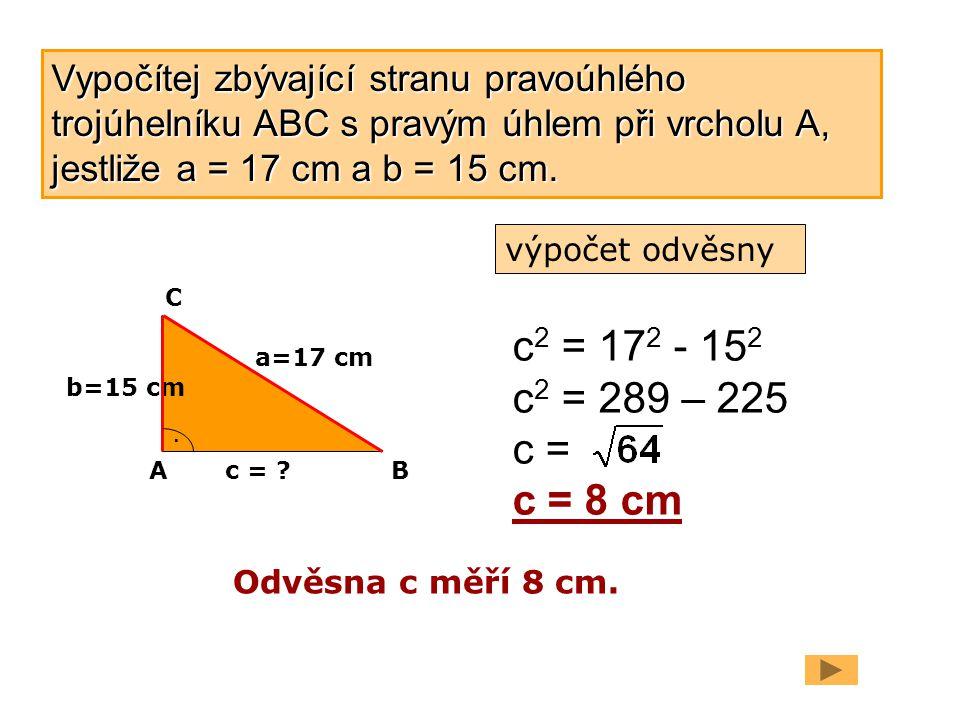 Vypočítej zbývající stranu pravoúhlého trojúhelníku ABC s pravým úhlem při vrcholu A, jestliže a = 17 cm a b = 15 cm.