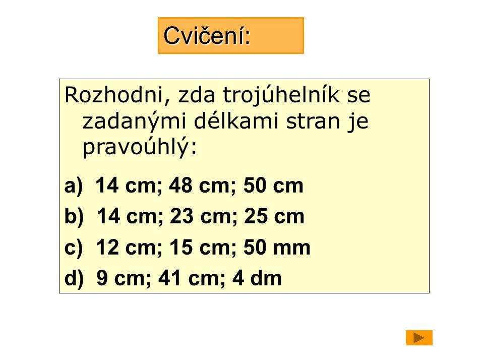 Cvičení: Rozhodni, zda trojúhelník se zadanými délkami stran je pravoúhlý: a) 14 cm; 48 cm; 50 cm.