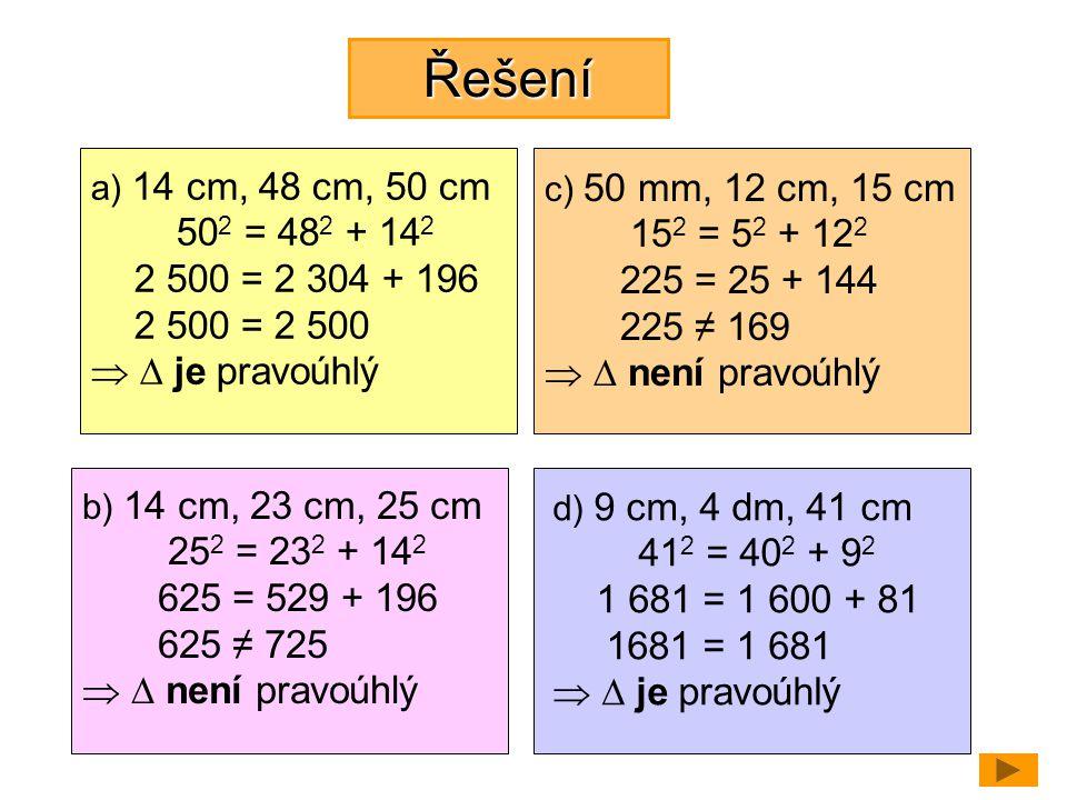Řešení a) 14 cm, 48 cm, 50 cm. 502 = 482 + 142. 2 500 = 2 304 + 196. 2 500 = 2 500.   je pravoúhlý.