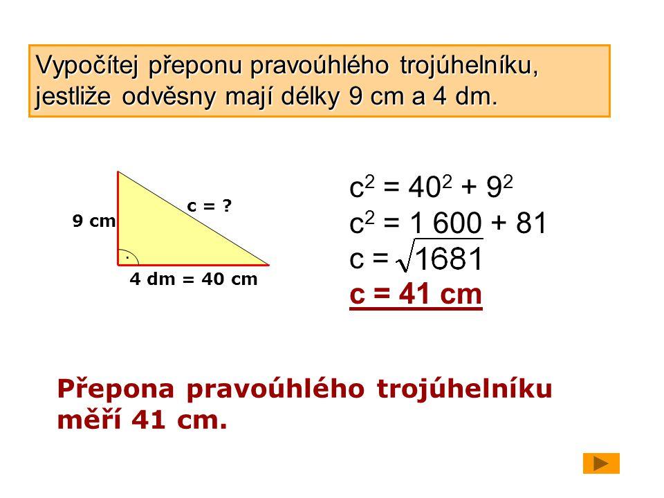 Vypočítej přeponu pravoúhlého trojúhelníku, jestliže odvěsny mají délky 9 cm a 4 dm.