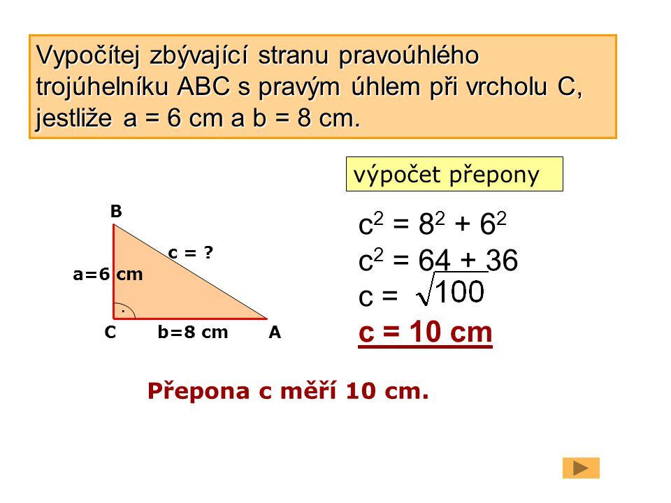 Vypočítej zbývající stranu pravoúhlého trojúhelníku ABC s pravým úhlem při vrcholu C, jestliže a = 6 cm a b = 8 cm.
