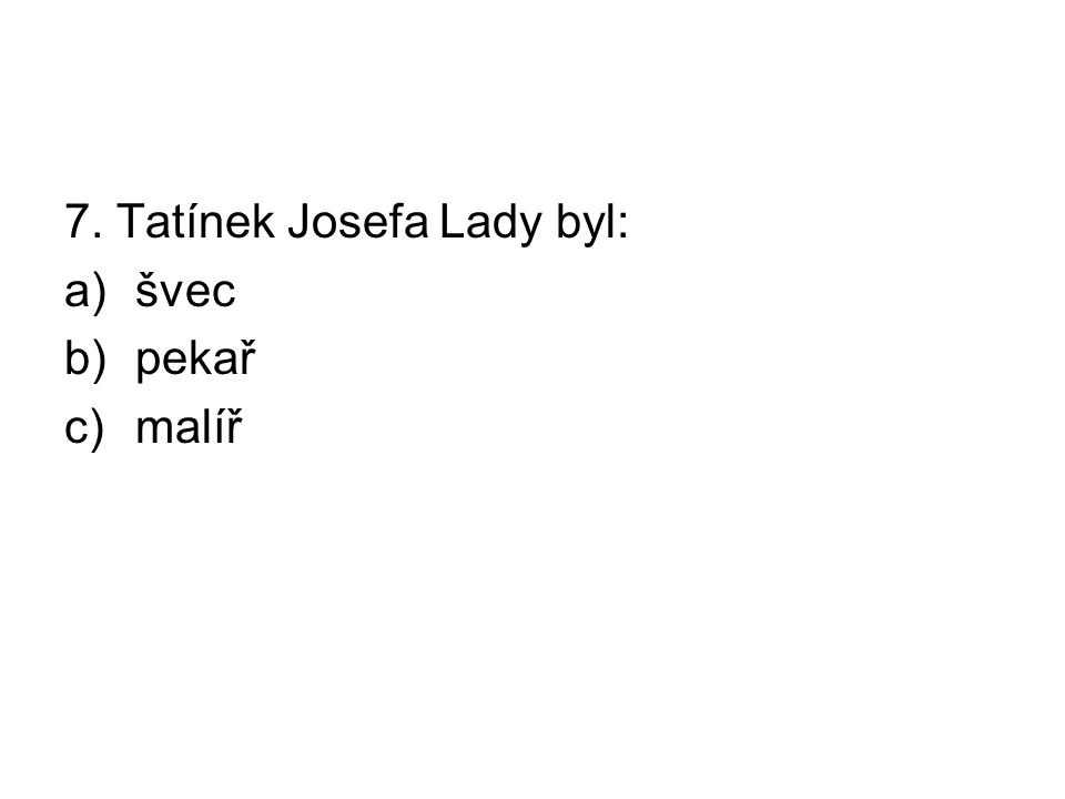 7. Tatínek Josefa Lady byl: