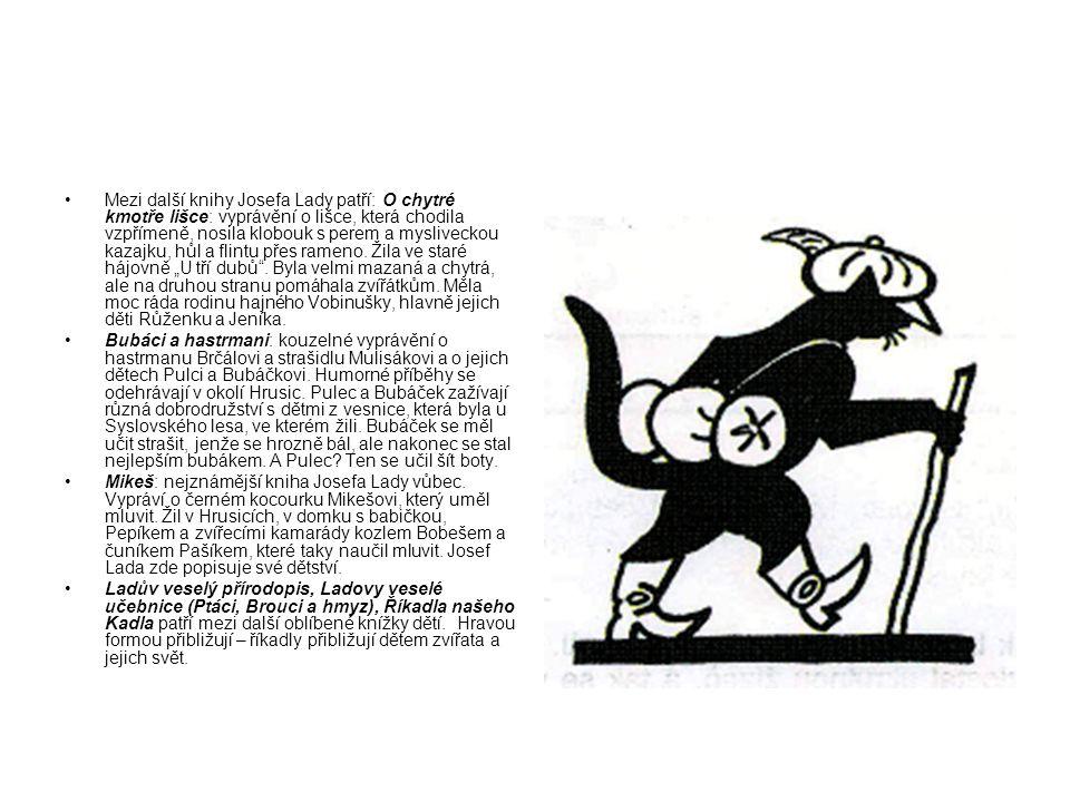 """Mezi další knihy Josefa Lady patří: O chytré kmotře lišce: vyprávění o lišce, která chodila vzpřímeně, nosila klobouk s perem a mysliveckou kazajku, hůl a flintu přes rameno. Žila ve staré hájovně """"U tří dubů . Byla velmi mazaná a chytrá, ale na druhou stranu pomáhala zvířátkům. Měla moc ráda rodinu hajného Vobinušky, hlavně jejich děti Růženku a Jeníka."""