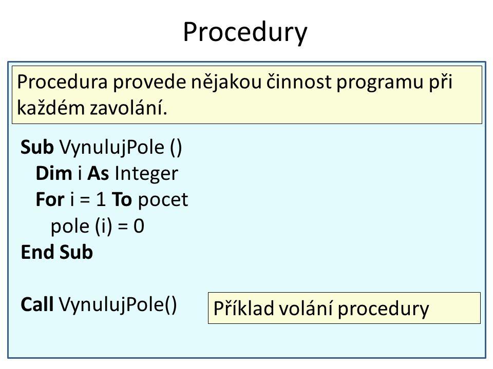 Procedury Procedura provede nějakou činnost programu při každém zavolání. Sub VynulujPole () Dim i As Integer.