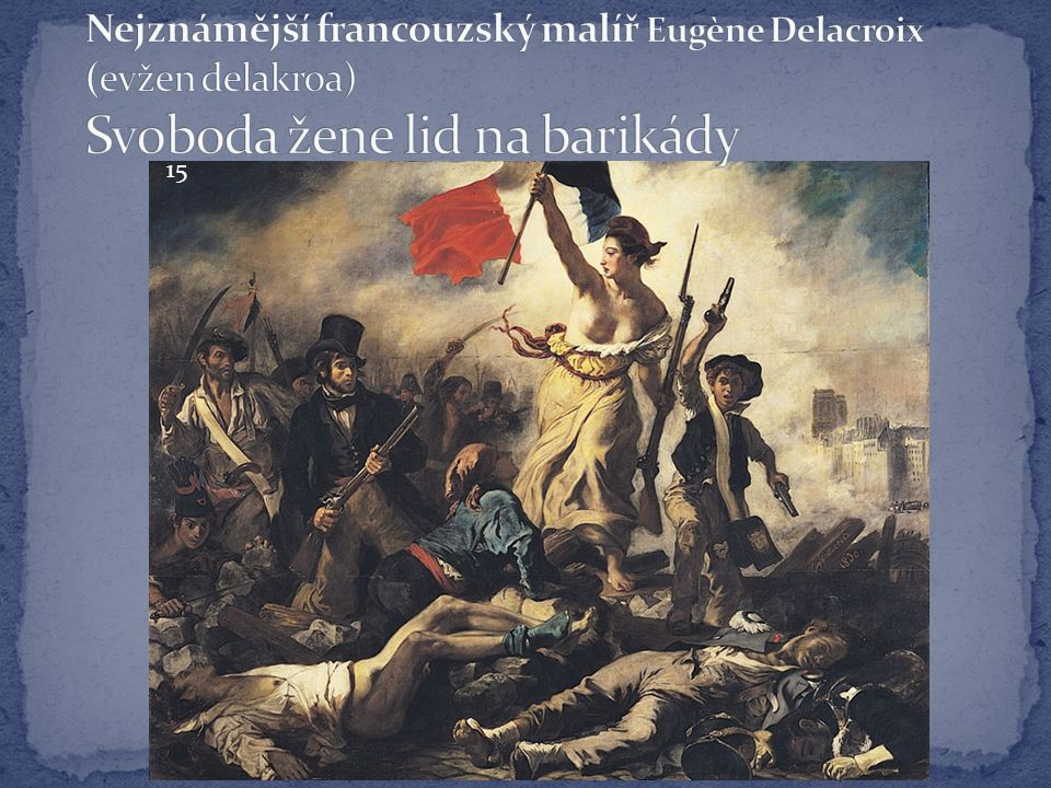 Nejznámější francouzský malíř Eugène Delacroix (evžen delakroa) Svoboda žene lid na barikády