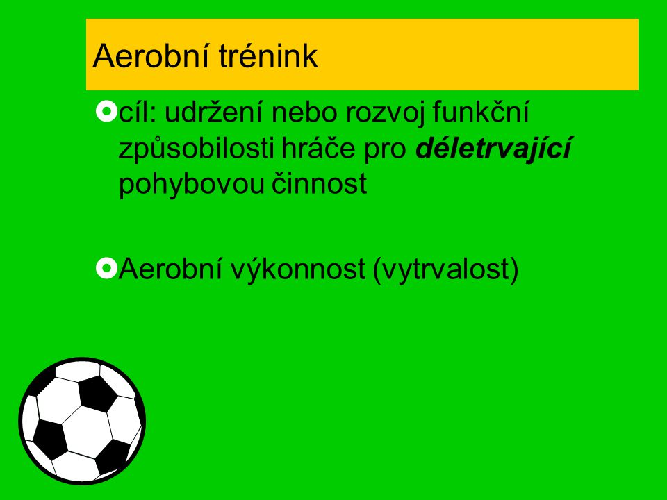 Aerobní trénink cíl: udržení nebo rozvoj funkční způsobilosti hráče pro déletrvající pohybovou činnost.