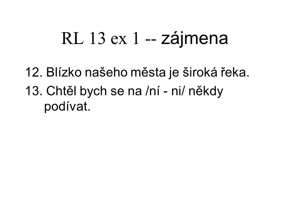RL 13 ex 1 -- zájmena 12. Blízko našeho města je široká řeka.