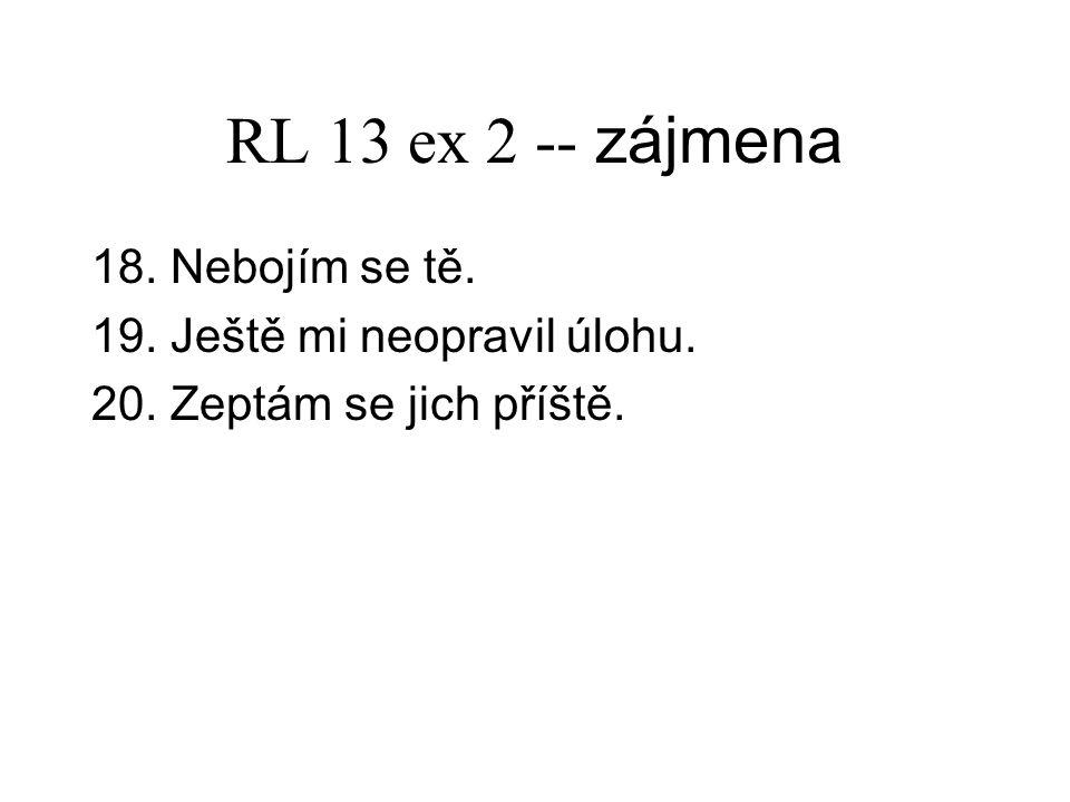 RL 13 ex 2 -- zájmena 18. Nebojím se tě. 19. Ještě mi neopravil úlohu.
