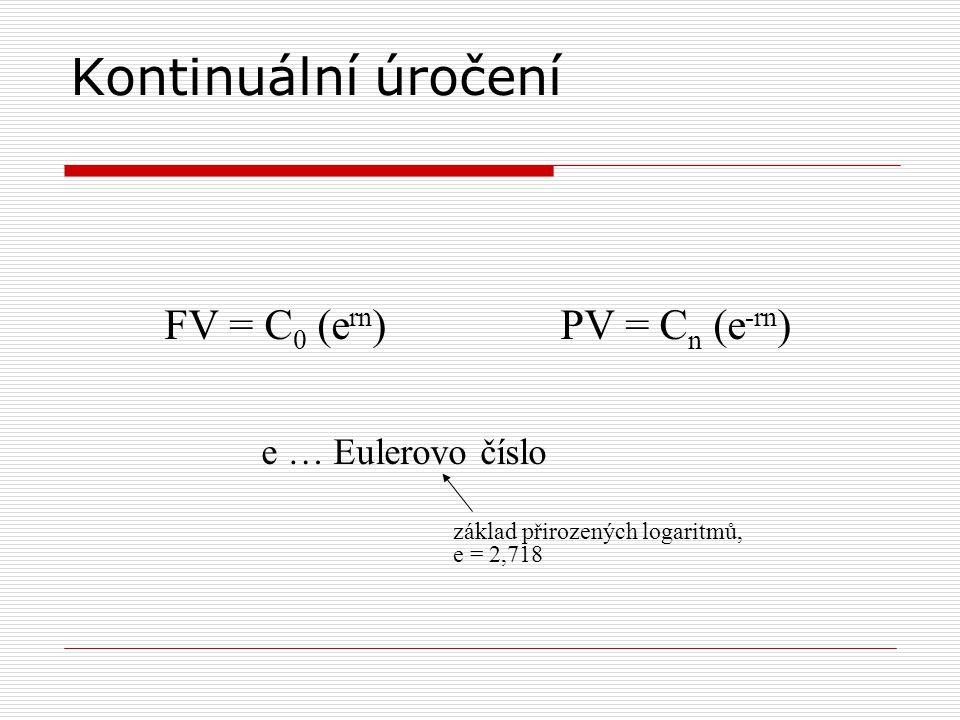 Kontinuální úročení FV = C0 (ern) PV = Cn (e-rn) e … Eulerovo číslo