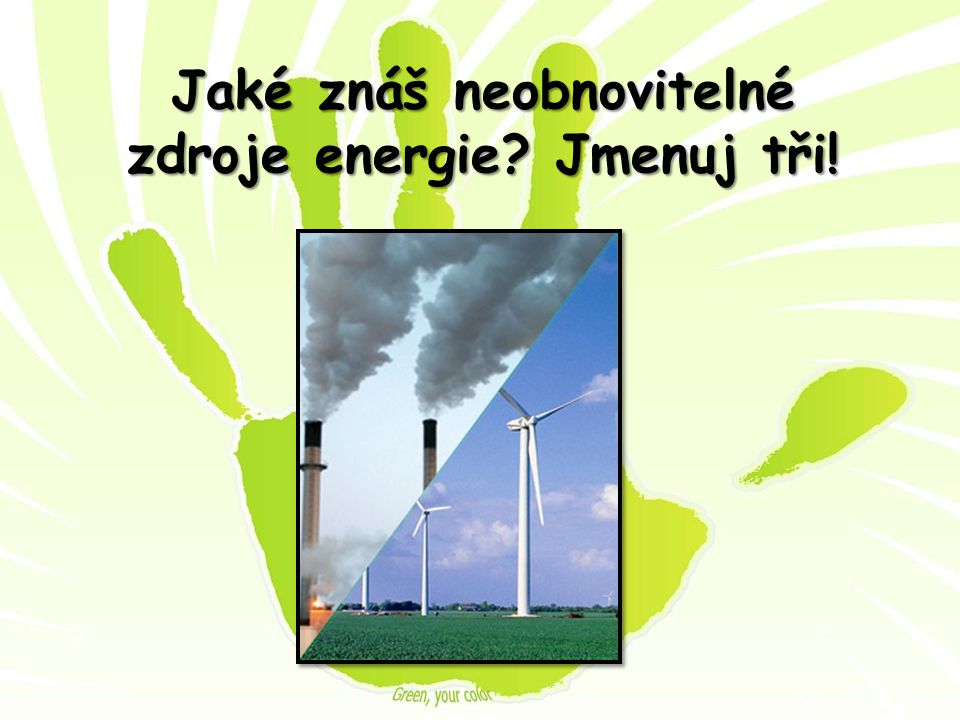 Jaké znáš neobnovitelné zdroje energie Jmenuj tři!
