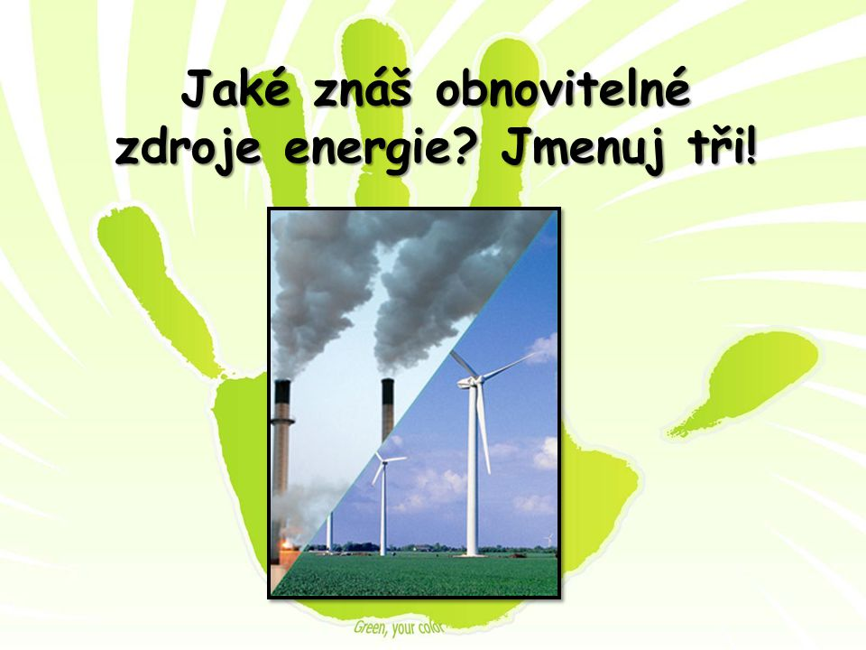 Jaké znáš obnovitelné zdroje energie Jmenuj tři!