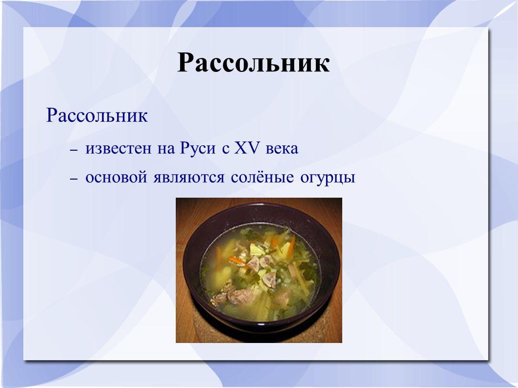 Рассольник Рассольник известен на Руси с XV века